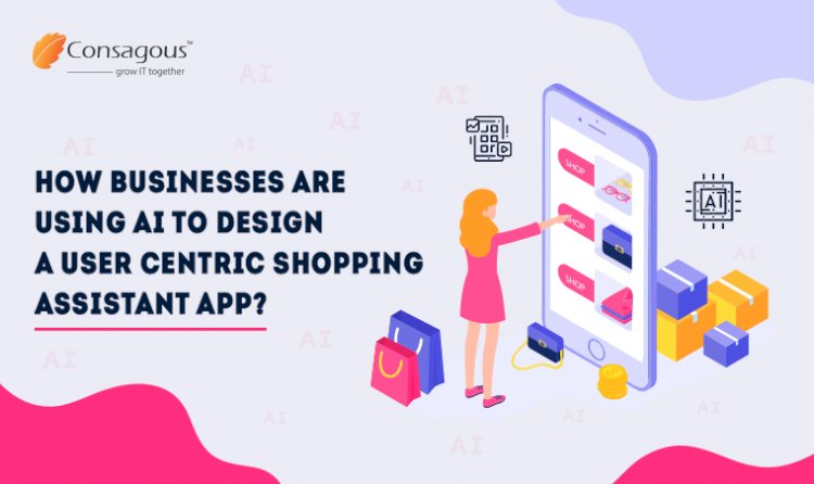 How Businesses are Using AI to Design a User-Centric Shopping Assistant App?