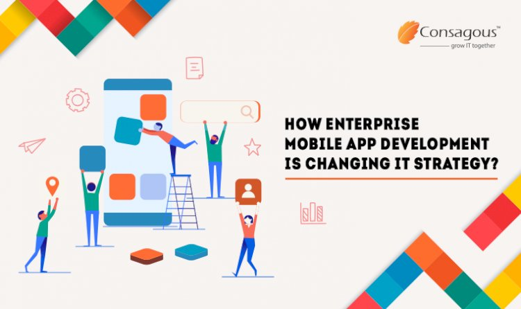 How Enterprise Mobile App Development is Changing IT Strategy?