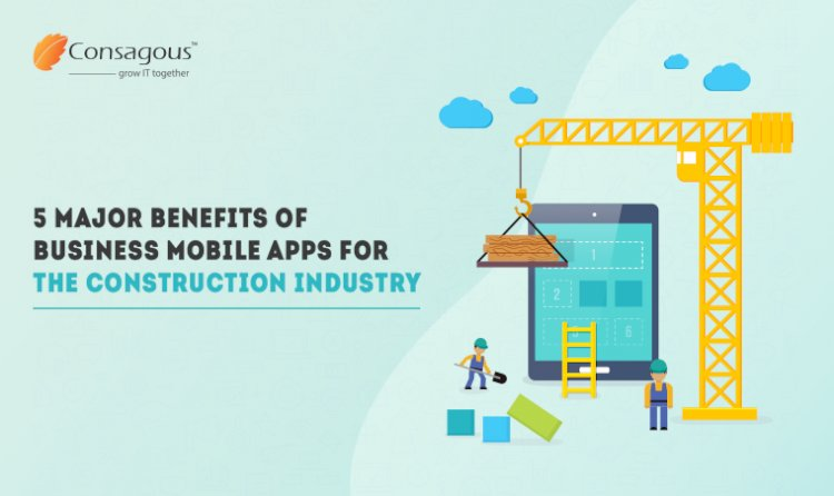 5 Major Benefits of Business Mobile Apps for the Construction Industry