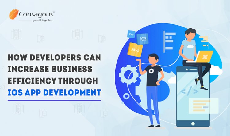 How Developers Can Increase Business Efficiency Through iOS App Development