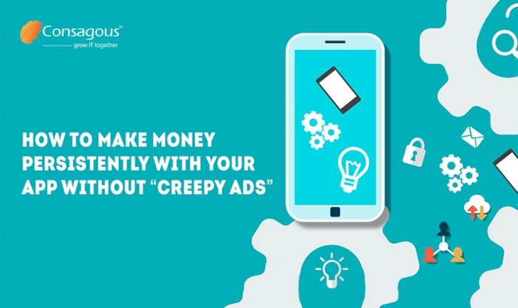 "How to Make Money Persistently With Your App Without ""Creepy Ads"""
