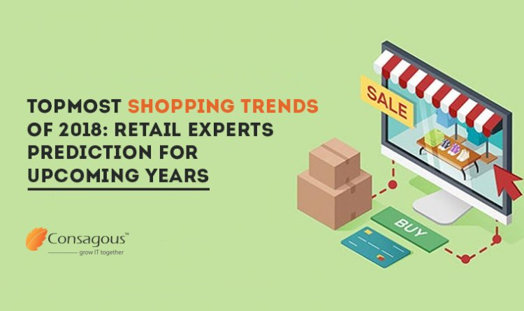 Topmost Shopping Trends Of 2018: Retail Experts Prediction For Upcoming Years
