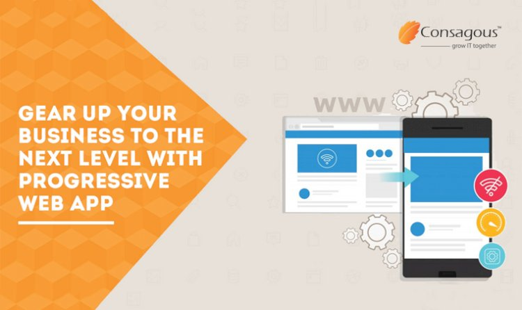 Gear Up Your Business To The Next Level With Progressive Web App