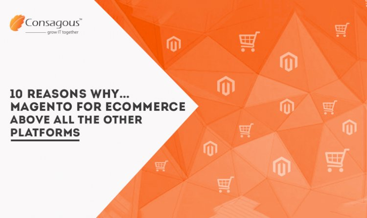 10 Reasons Why…Magento for eCommerce Above All the Other Platforms