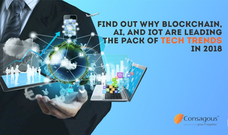 Find out Why Blockchain, AI, and IoT are Leading the Pack of Tech Trends in 2018