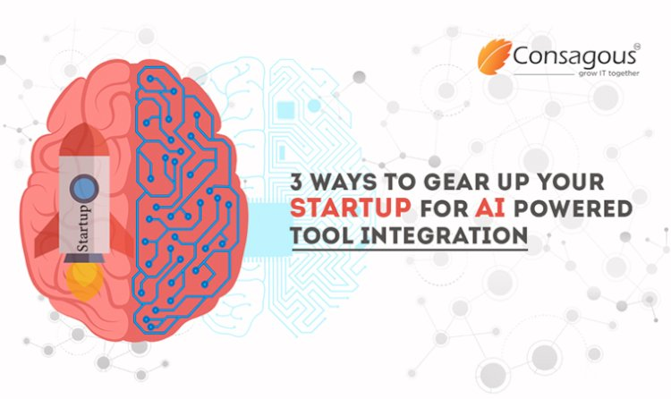 3 Ways to Gear up Your Startup For AI Powered Tool Integration