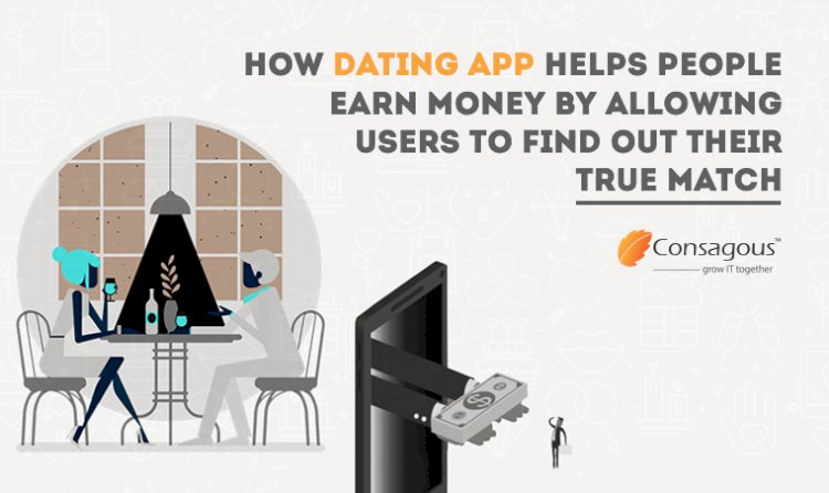 How Dating App Helps People Earn Money By Allowing Users To Find Out Their True Match