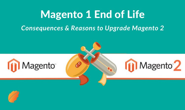 Magento 1 End of Life : Consequences & Reasons to Upgrade Magento 2!