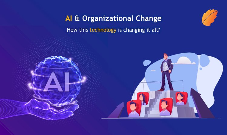 AI and Organizational Change - How This Technology is Changing it All