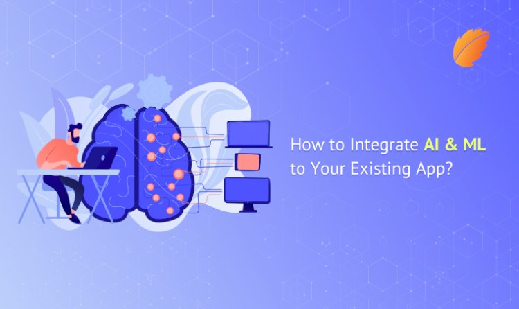 How to Integrate AI & ML to Your Existing App?