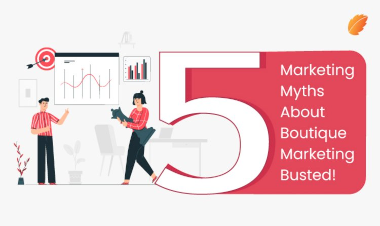5 Marketing Myths about Boutique Marketing Busted!