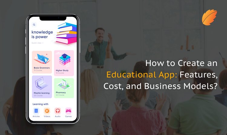 How to Create an Educational App: Features, Cost, and Business Models?