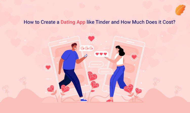 How to Create a Dating App like Tinder and How Much Does it Cost?