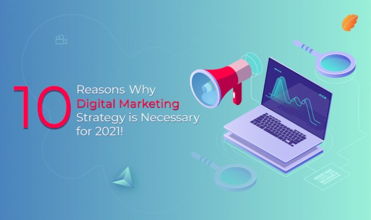 10 Reasons why Digital Marketing Strategy is Necessary for 2021!
