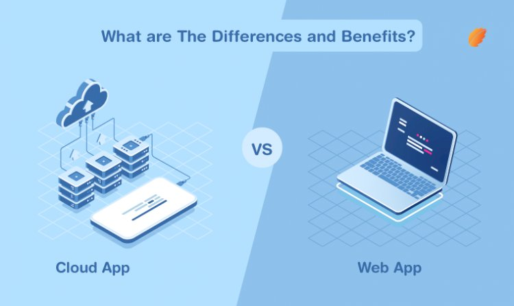 Cloud App Vs. Web App- What are the Differences and Benefits?