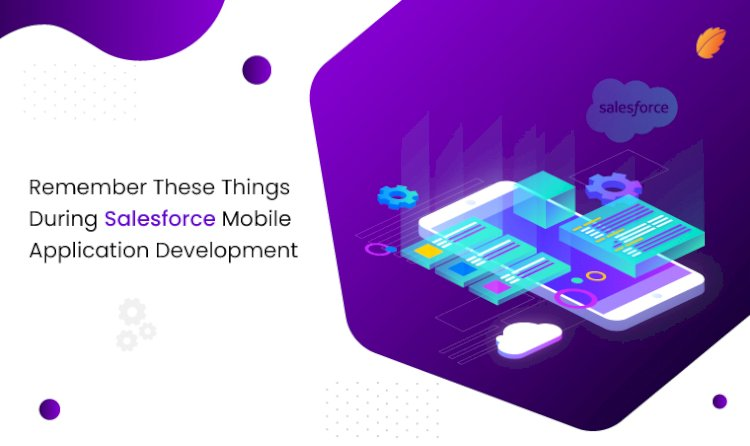Remember These Things During Salesforce Mobile Application Development