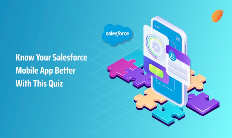 Know Your Salesforce Mobile App Better With This Quiz