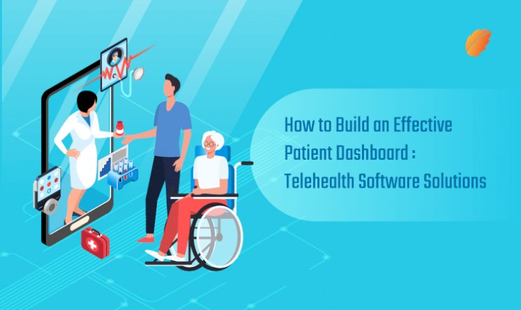 How to Build an Effective Patient Dashboard: Telehealth Software Solutions