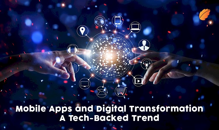 Mobile Apps and Digital Transformation- A Tech-Backed Trend
